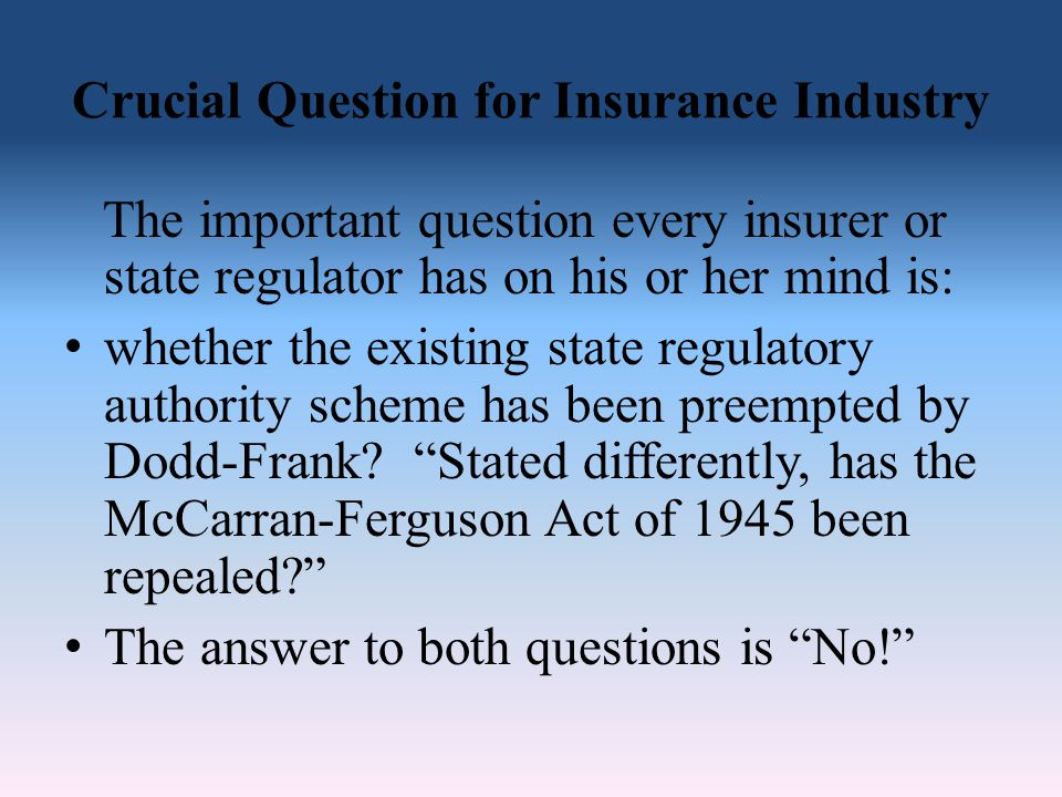Crucial Question for Insurance Industry The important question every insurer or state regulator has on his or her mind is: whether the existing state regulatory authority scheme has been preempted by Dodd-Frank.
