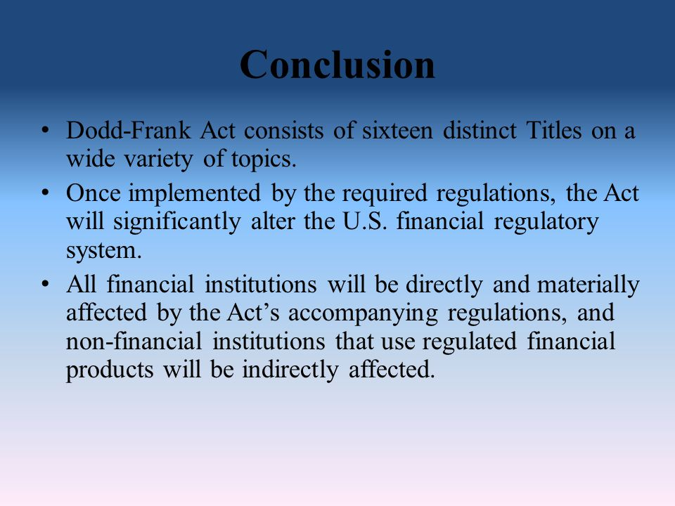 Conclusion Dodd-Frank Act consists of sixteen distinct Titles on a wide variety of topics.