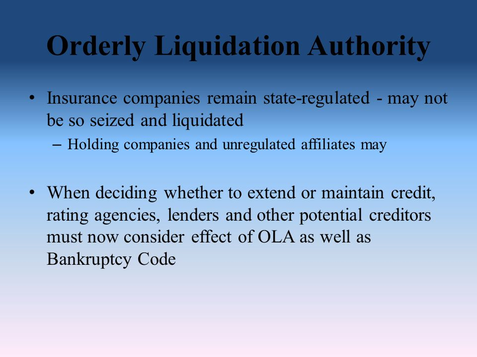 Orderly Liquidation Authority Insurance companies remain state-regulated - may not be so seized and liquidated – Holding companies and unregulated affiliates may When deciding whether to extend or maintain credit, rating agencies, lenders and other potential creditors must now consider effect of OLA as well as Bankruptcy Code