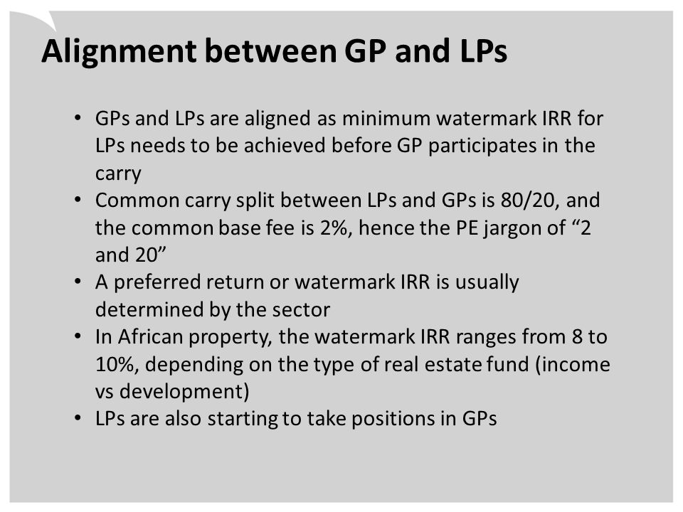 Alignment between GP and LPs GPs and LPs are aligned as minimum watermark IRR for LPs needs to be achieved before GP participates in the carry Common carry split between LPs and GPs is 80/20, and the common base fee is 2%, hence the PE jargon of 2 and 20 A preferred return or watermark IRR is usually determined by the sector In African property, the watermark IRR ranges from 8 to 10%, depending on the type of real estate fund (income vs development) LPs are also starting to take positions in GPs