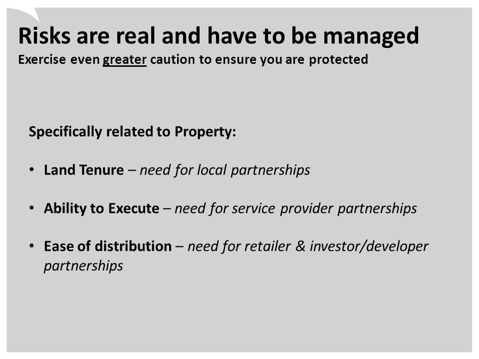 Risks are real and have to be managed Exercise even greater caution to ensure you are protected Specifically related to Property: Land Tenure – need for local partnerships Ability to Execute – need for service provider partnerships Ease of distribution – need for retailer & investor/developer partnerships