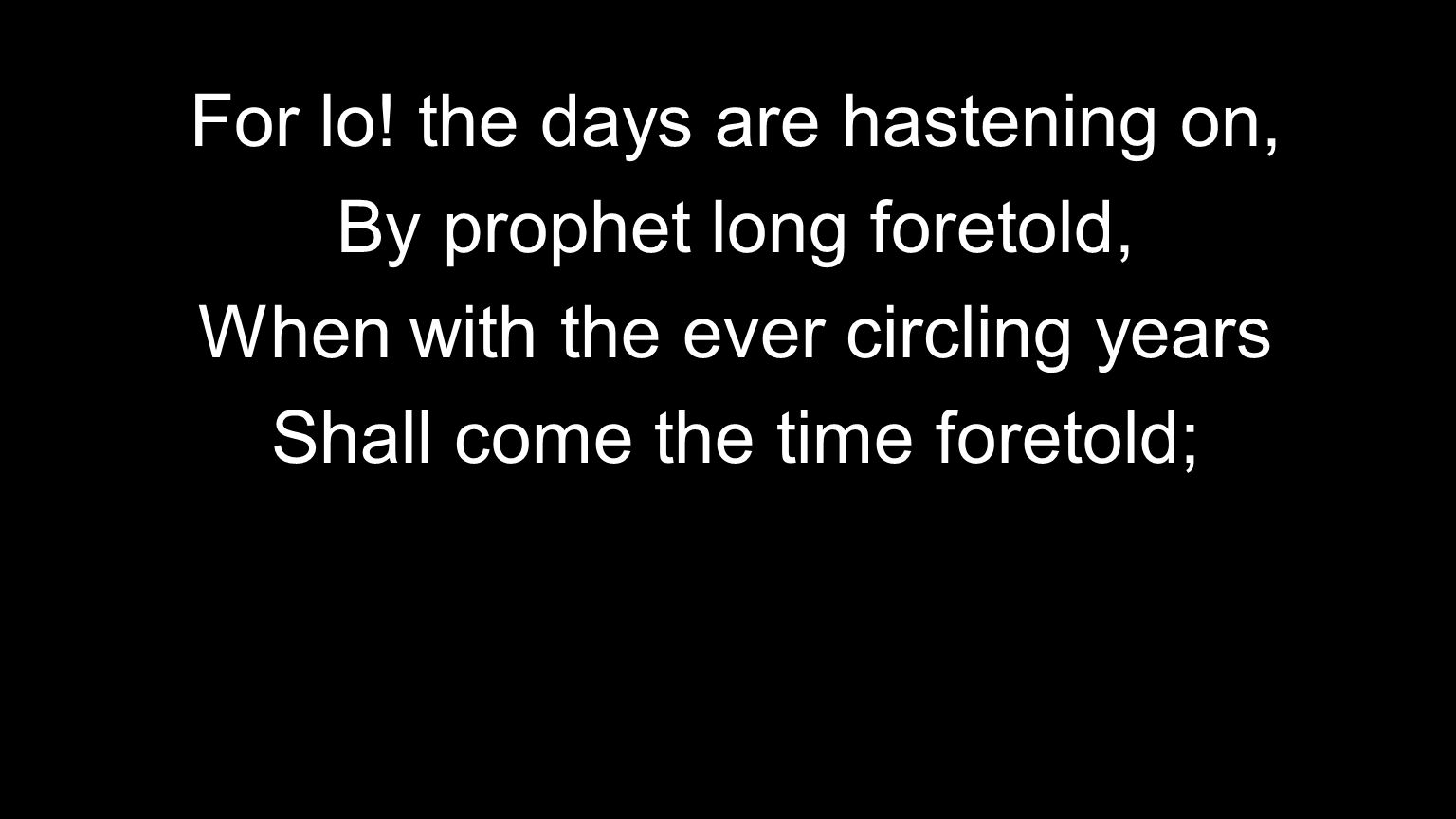 For lo! the days are hastening on, By prophet long foretold, When with the ever circling years Shall come the time foretold;