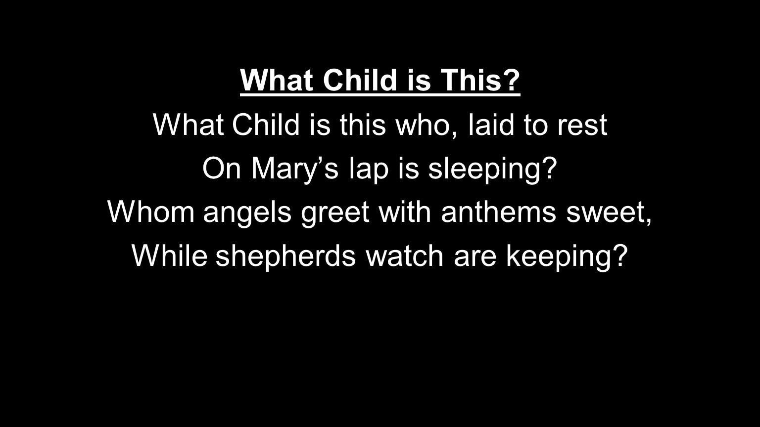 What Child is This? What Child is this who, laid to rest On Mary's lap is sleeping? Whom angels greet with anthems sweet, While shepherds watch are ke