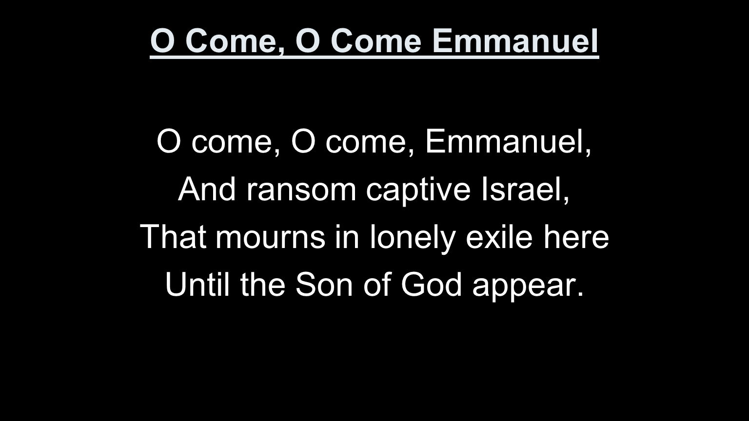 O Come, O Come Emmanuel O come, O come, Emmanuel, And ransom captive Israel, That mourns in lonely exile here Until the Son of God appear.
