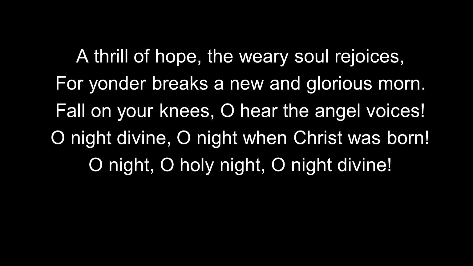 A thrill of hope, the weary soul rejoices, For yonder breaks a new and glorious morn. Fall on your knees, O hear the angel voices! O night divine, O n