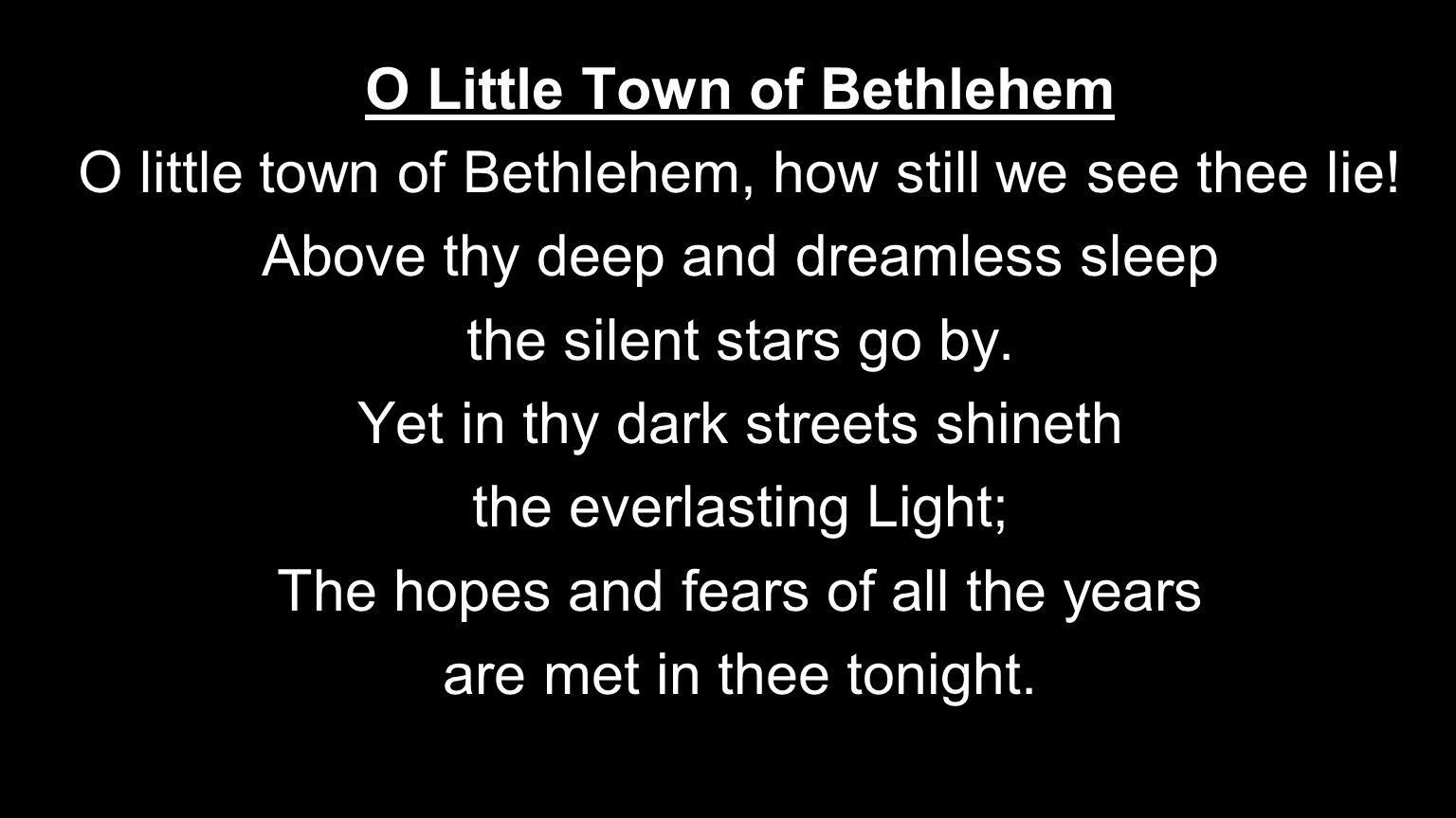 O Little Town of Bethlehem O little town of Bethlehem, how still we see thee lie! Above thy deep and dreamless sleep the silent stars go by. Yet in th
