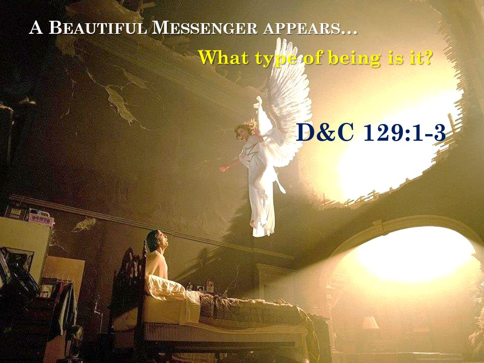 A B EAUTIFUL M ESSENGER APPEARS … What type of being is it D&C 129:1-3