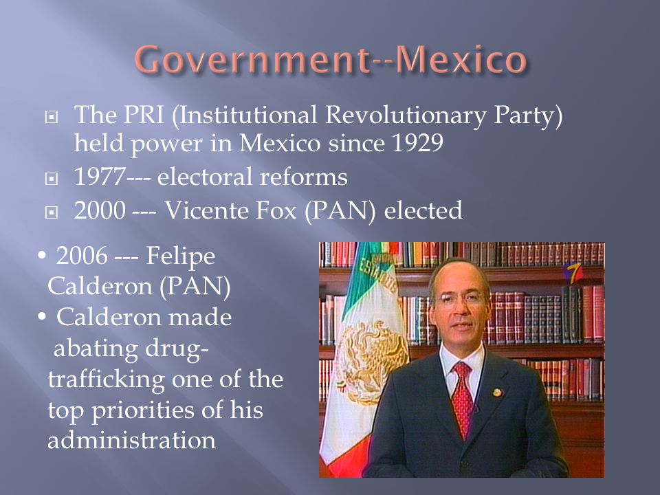  The PRI (Institutional Revolutionary Party) held power in Mexico since 1929  1977--- electoral reforms  2000 --- Vicente Fox (PAN) elected 2006 --- Felipe Calderon (PAN) Calderon made abating drug- trafficking one of the top priorities of his administration