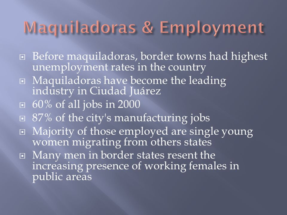  Before maquiladoras, border towns had highest unemployment rates in the country  Maquiladoras have become the leading industry in Ciudad Juárez  60% of all jobs in 2000  87% of the city s manufacturing jobs  Majority of those employed are single young women migrating from others states  Many men in border states resent the increasing presence of working females in public areas