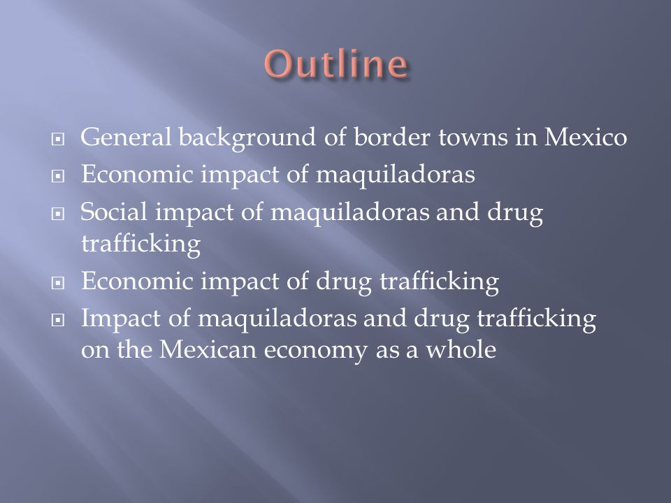  General background of border towns in Mexico  Economic impact of maquiladoras  Social impact of maquiladoras and drug trafficking  Economic impact of drug trafficking  Impact of maquiladoras and drug trafficking on the Mexican economy as a whole