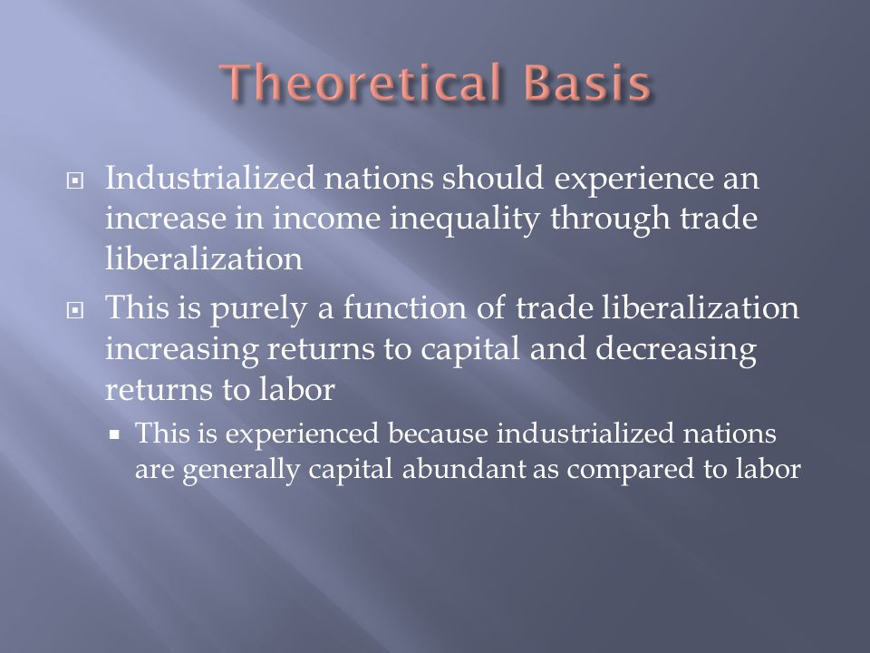  Industrialized nations should experience an increase in income inequality through trade liberalization  This is purely a function of trade liberalization increasing returns to capital and decreasing returns to labor  This is experienced because industrialized nations are generally capital abundant as compared to labor