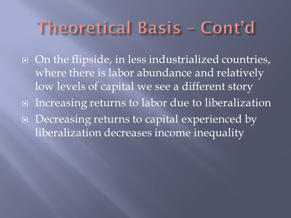  On the flipside, in less industrialized countries, where there is labor abundance and relatively low levels of capital we see a different story  Increasing returns to labor due to liberalization  Decreasing returns to capital experienced by liberalization decreases income inequality