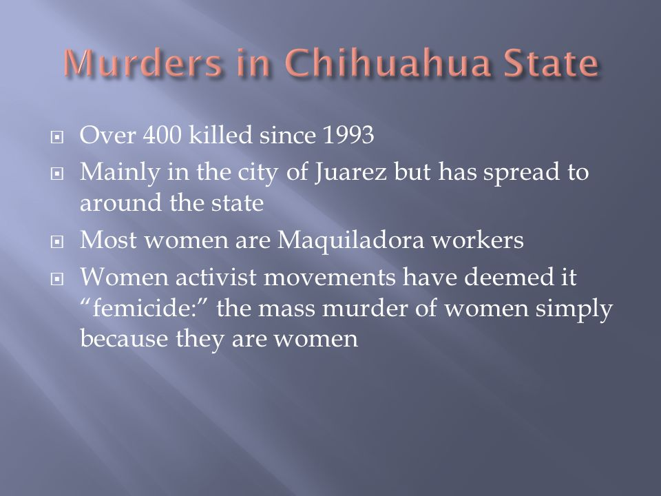  Over 400 killed since 1993  Mainly in the city of Juarez but has spread to around the state  Most women are Maquiladora workers  Women activist movements have deemed it femicide: the mass murder of women simply because they are women