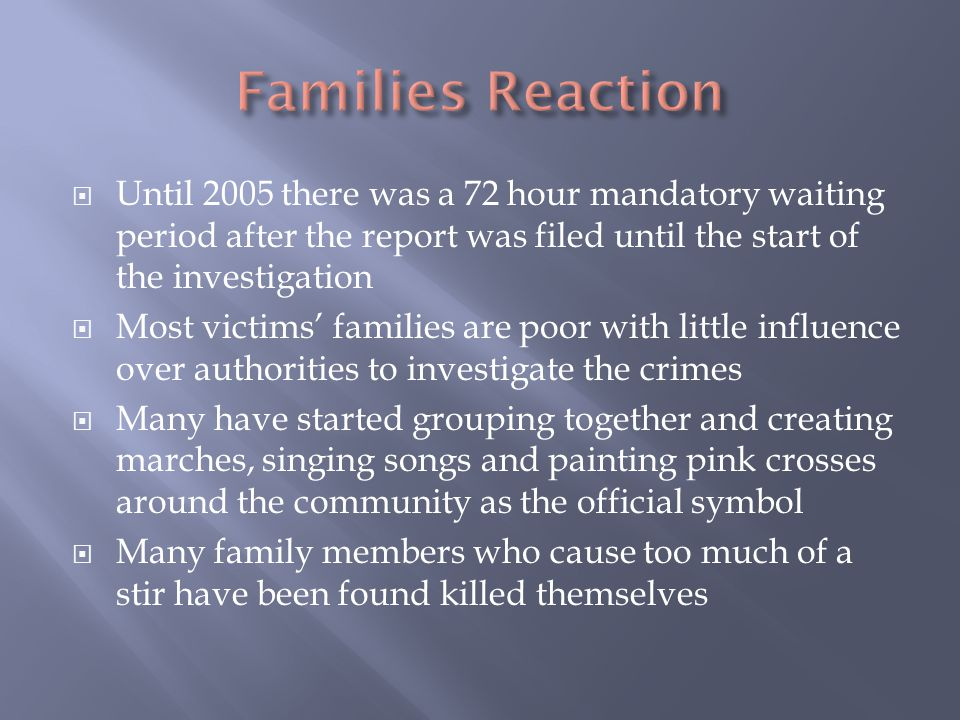  Until 2005 there was a 72 hour mandatory waiting period after the report was filed until the start of the investigation  Most victims' families are poor with little influence over authorities to investigate the crimes  Many have started grouping together and creating marches, singing songs and painting pink crosses around the community as the official symbol  Many family members who cause too much of a stir have been found killed themselves