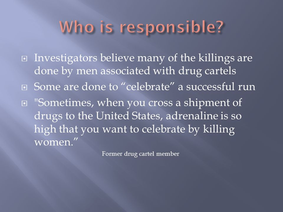  Investigators believe many of the killings are done by men associated with drug cartels  Some are done to celebrate a successful run  Sometimes, when you cross a shipment of drugs to the United States, adrenaline is so high that you want to celebrate by killing women. Former drug cartel member
