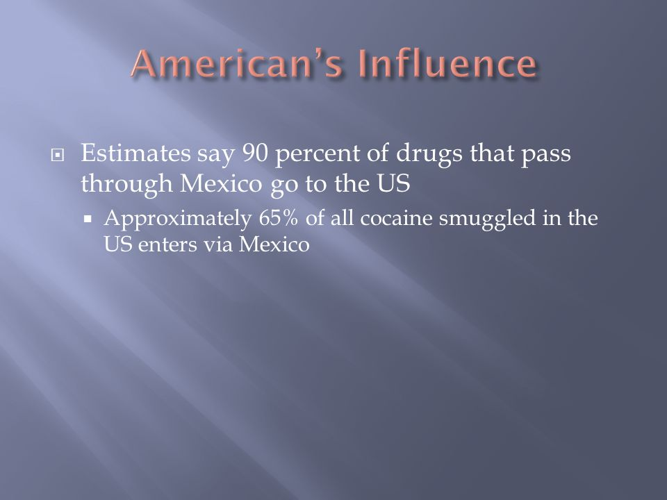  Estimates say 90 percent of drugs that pass through Mexico go to the US  Approximately 65% of all cocaine smuggled in the US enters via Mexico