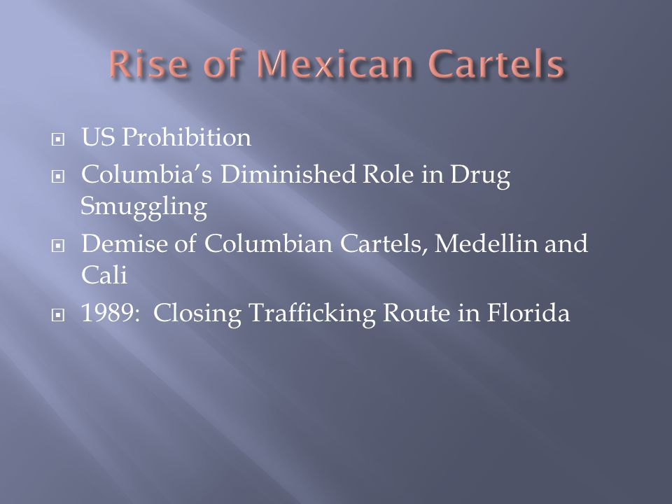  US Prohibition  Columbia's Diminished Role in Drug Smuggling  Demise of Columbian Cartels, Medellin and Cali  1989: Closing Trafficking Route in Florida
