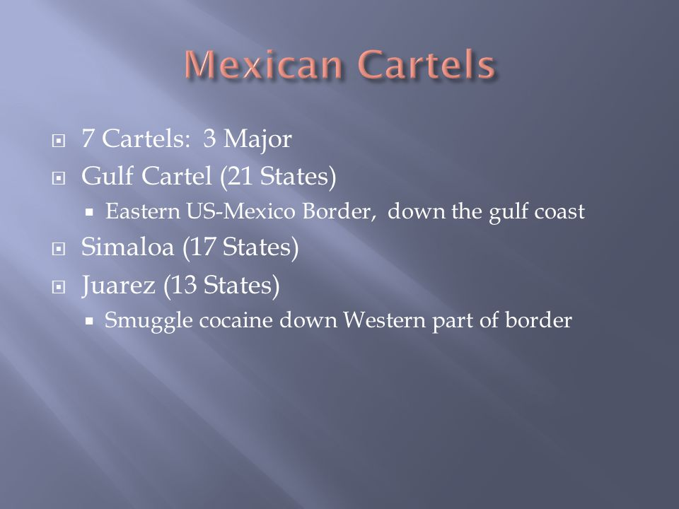  7 Cartels: 3 Major  Gulf Cartel (21 States)  Eastern US-Mexico Border, down the gulf coast  Simaloa (17 States)  Juarez (13 States)  Smuggle cocaine down Western part of border
