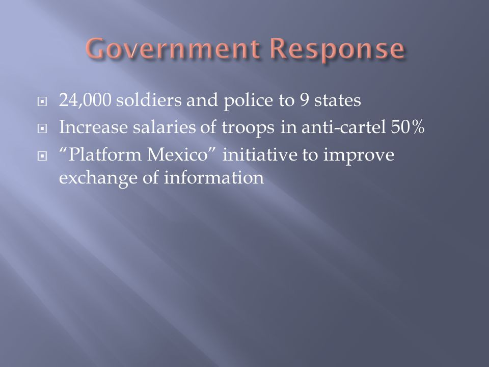  24,000 soldiers and police to 9 states  Increase salaries of troops in anti-cartel 50%  Platform Mexico initiative to improve exchange of information