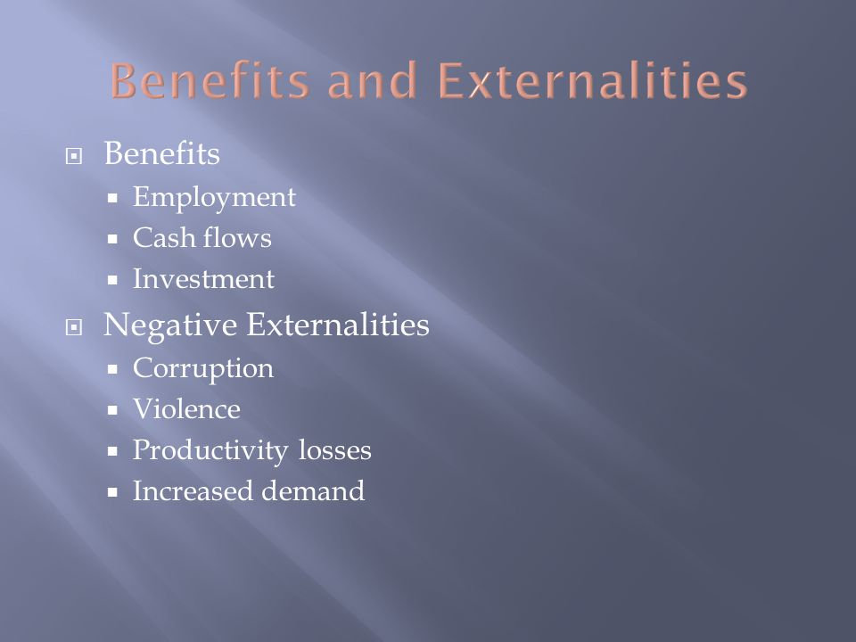  Benefits  Employment  Cash flows  Investment  Negative Externalities  Corruption  Violence  Productivity losses  Increased demand