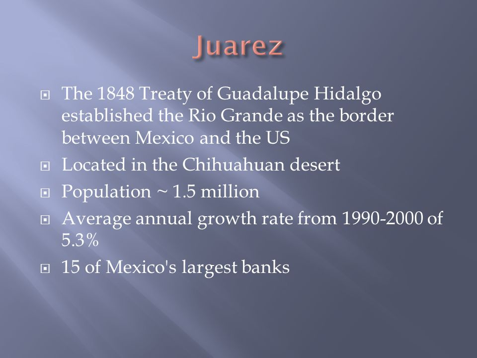  The 1848 Treaty of Guadalupe Hidalgo established the Rio Grande as the border between Mexico and the US  Located in the Chihuahuan desert  Population ~ 1.5 million  Average annual growth rate from 1990-2000 of 5.3%  15 of Mexico s largest banks