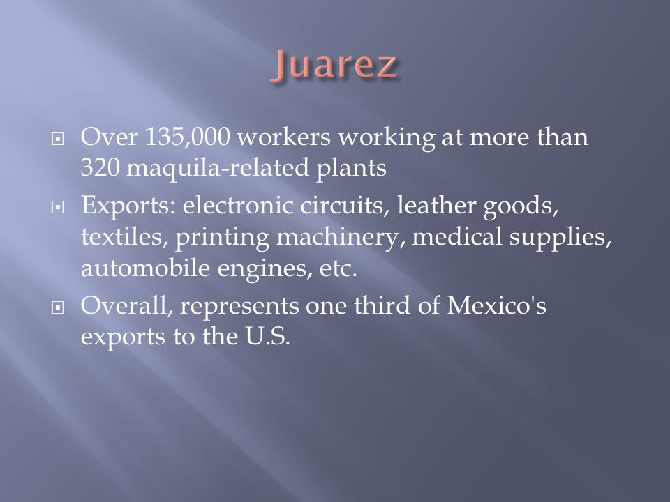  Over 135,000 workers working at more than 320 maquila-related plants  Exports: electronic circuits, leather goods, textiles, printing machinery, medical supplies, automobile engines, etc.