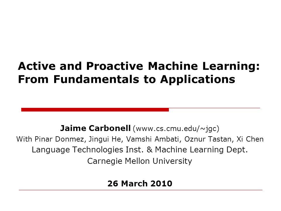 Jaime Carbonell (www.cs.cmu.edu/~jgc) With Pinar Donmez, Jingui He, Vamshi Ambati, Oznur Tastan, Xi Chen Language Technologies Inst.