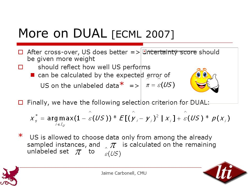 Jaime Carbonell, CMU12 More on DUAL [ECML 2007]  After cross-over, US does better => uncertainty score should be given more weight  should reflect how well US performs can be calculated by the expected error of US on the unlabeled data * =>  Finally, we have the following selection criterion for DUAL: * US is allowed to choose data only from among the already sampled instances, and is calculated on the remaining unlabeled set to