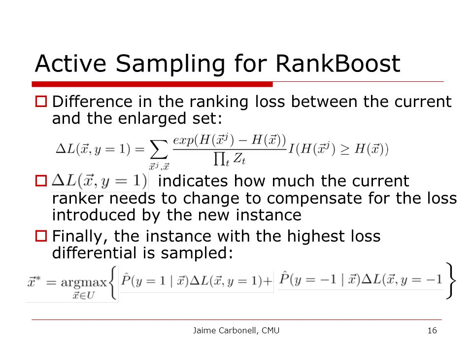 Jaime Carbonell, CMU16 Active Sampling for RankBoost  Difference in the ranking loss between the current and the enlarged set:  indicates how much the current ranker needs to change to compensate for the loss introduced by the new instance  Finally, the instance with the highest loss differential is sampled: