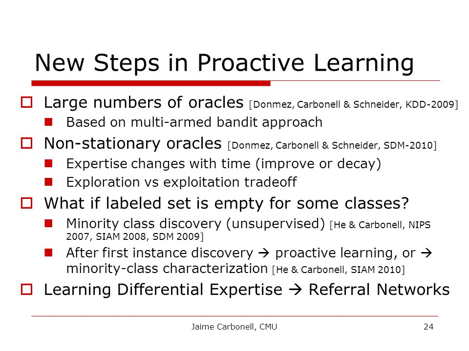 Jaime Carbonell, CMU24 New Steps in Proactive Learning  Large numbers of oracles [Donmez, Carbonell & Schneider, KDD-2009] Based on multi-armed bandit approach  Non-stationary oracles [Donmez, Carbonell & Schneider, SDM-2010] Expertise changes with time (improve or decay) Exploration vs exploitation tradeoff  What if labeled set is empty for some classes.
