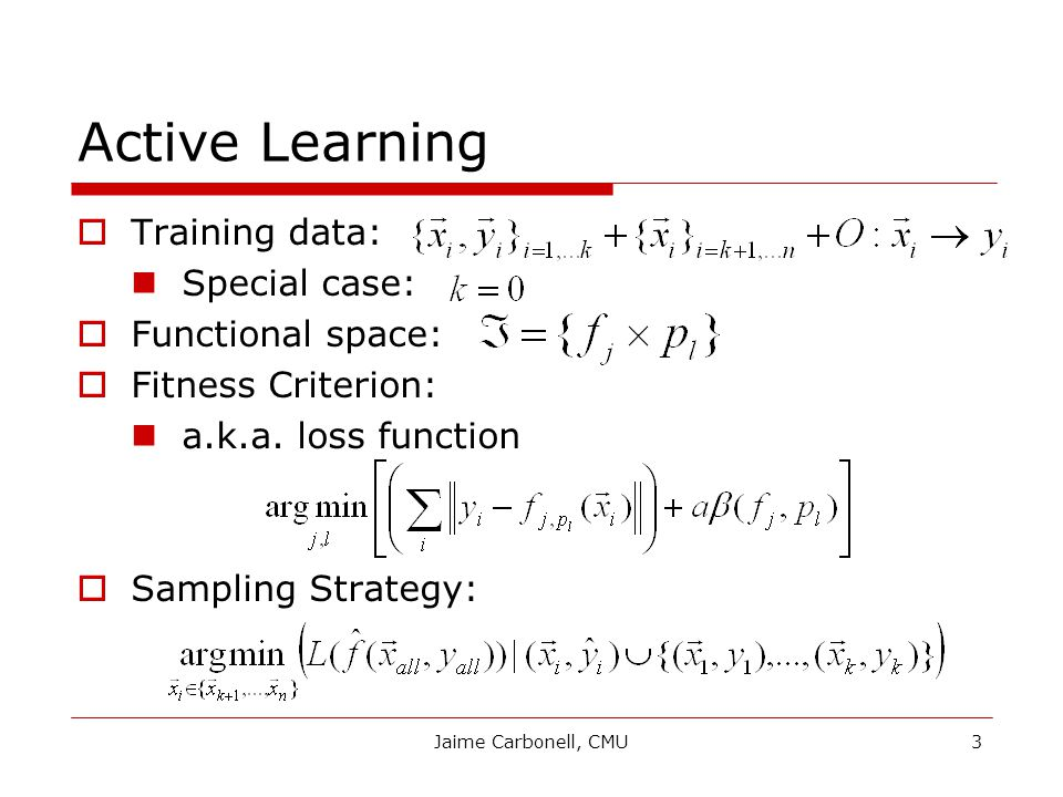 Jaime Carbonell, CMU3 Active Learning  Training data: Special case:  Functional space:  Fitness Criterion: a.k.a.