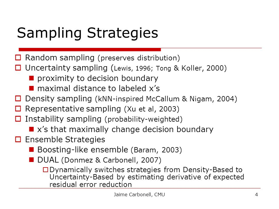 Jaime Carbonell, CMU4 Sampling Strategies  Random sampling (preserves distribution)  Uncertainty sampling ( Lewis, 1996; Tong & Koller, 2000) proximity to decision boundary maximal distance to labeled x's  Density sampling (kNN-inspired McCallum & Nigam, 2004)  Representative sampling (Xu et al, 2003)  Instability sampling (probability-weighted) x's that maximally change decision boundary  Ensemble Strategies Boosting-like ensemble (Baram, 2003) DUAL (Donmez & Carbonell, 2007)  Dynamically switches strategies from Density-Based to Uncertainty-Based by estimating derivative of expected residual error reduction