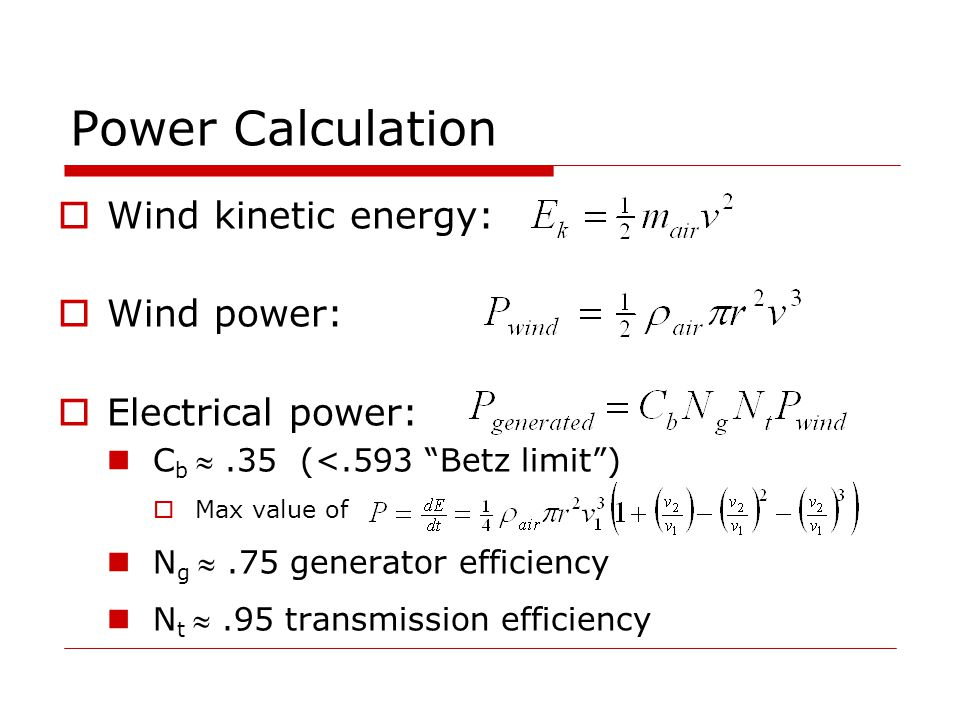 Power Calculation  Wind kinetic energy:  Wind power:  Electrical power: C b .35 (<.593 Betz limit )  Max value of N g .75 generator efficiency N t .95 transmission efficiency