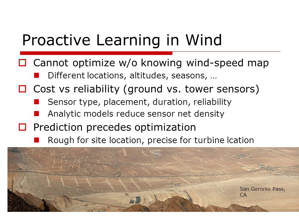 Proactive Learning in Wind  Cannot optimize w/o knowing wind-speed map Different locations, altitudes, seasons, …  Cost vs reliability (ground vs.