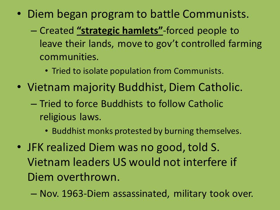 "Diem began program to battle Communists. – Created ""strategic hamlets""-forced people to leave their lands, move to gov't controlled farming communitie"