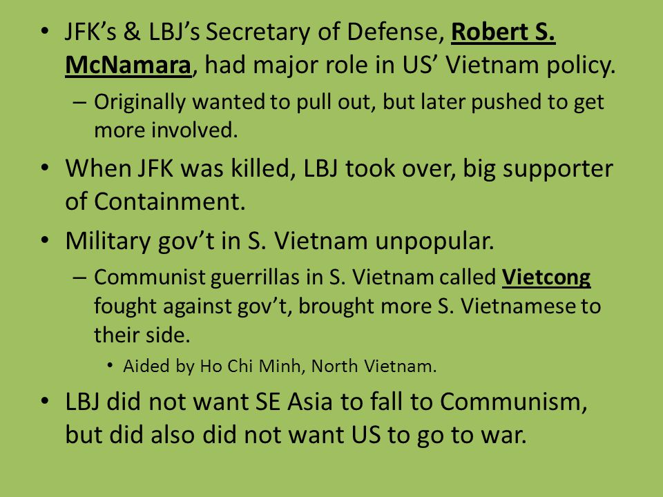 JFK's & LBJ's Secretary of Defense, Robert S. McNamara, had major role in US' Vietnam policy. – Originally wanted to pull out, but later pushed to get