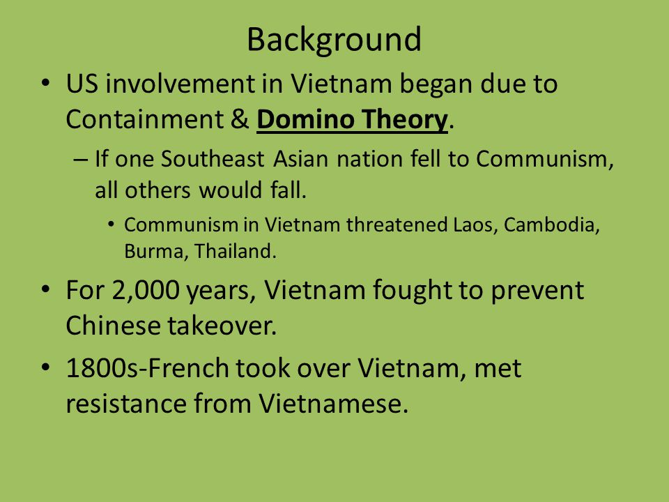 Background US involvement in Vietnam began due to Containment & Domino Theory. – If one Southeast Asian nation fell to Communism, all others would fal