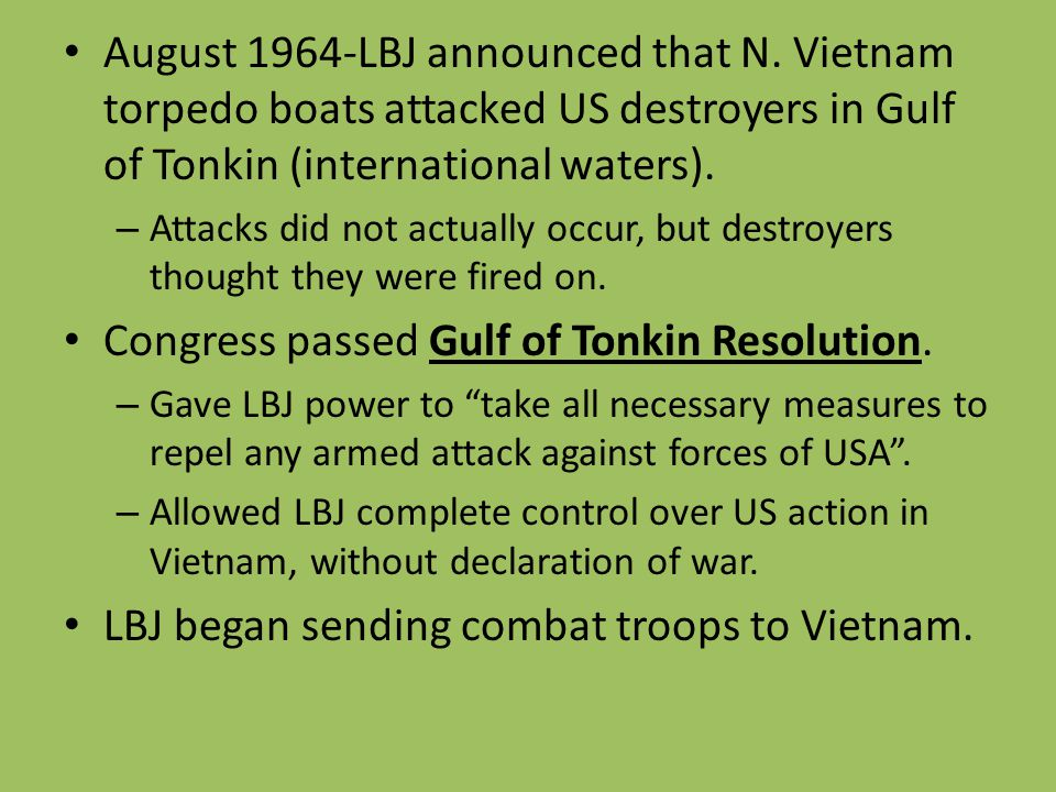 August 1964-LBJ announced that N. Vietnam torpedo boats attacked US destroyers in Gulf of Tonkin (international waters). – Attacks did not actually oc