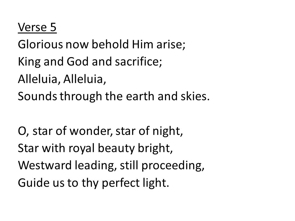Verse 5 Glorious now behold Him arise; King and God and sacrifice; Alleluia, Sounds through the earth and skies.