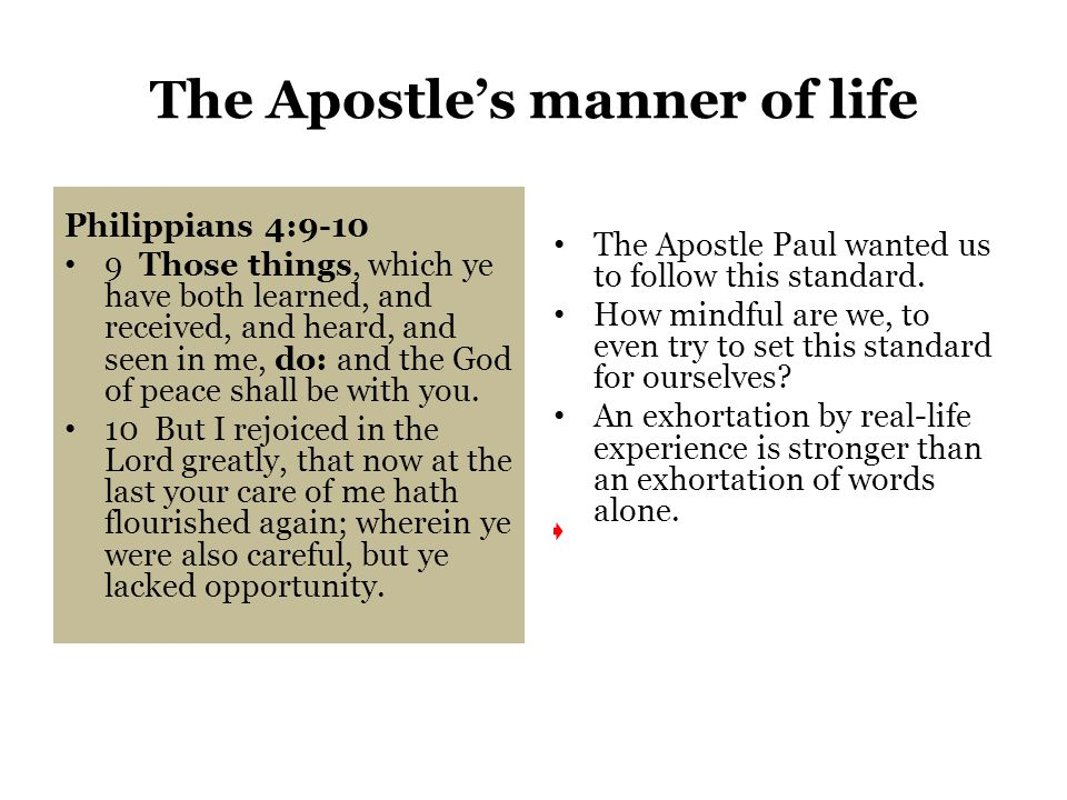 The Apostle's manner of life Philippians 4:9-10 9 Those things, which ye have both learned, and received, and heard, and seen in me, do: and the God of peace shall be with you.