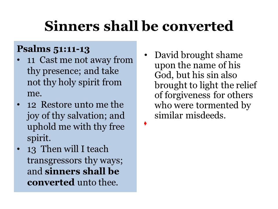 Sinners shall be converted Psalms 51:11-13 11 Cast me not away from thy presence; and take not thy holy spirit from me.