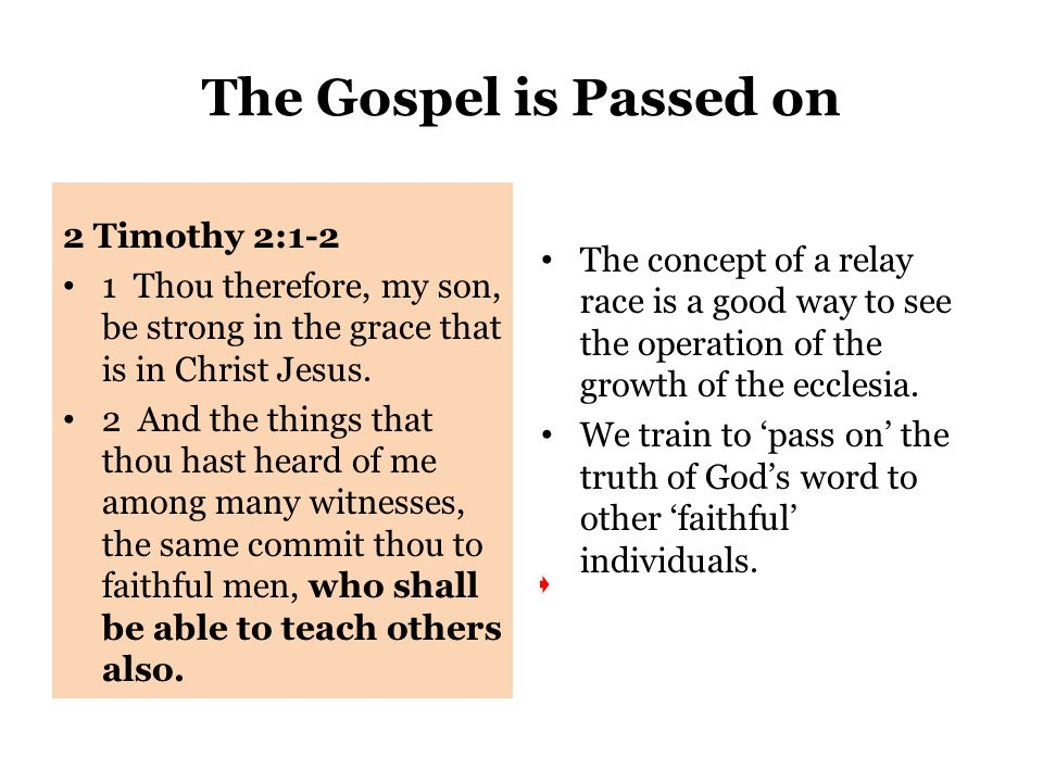 The Gospel is Passed on 2 Timothy 2:1-2 1 Thou therefore, my son, be strong in the grace that is in Christ Jesus.