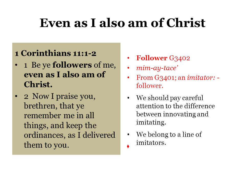 Even as I also am of Christ 1 Corinthians 11:1-2 1 Be ye followers of me, even as I also am of Christ.