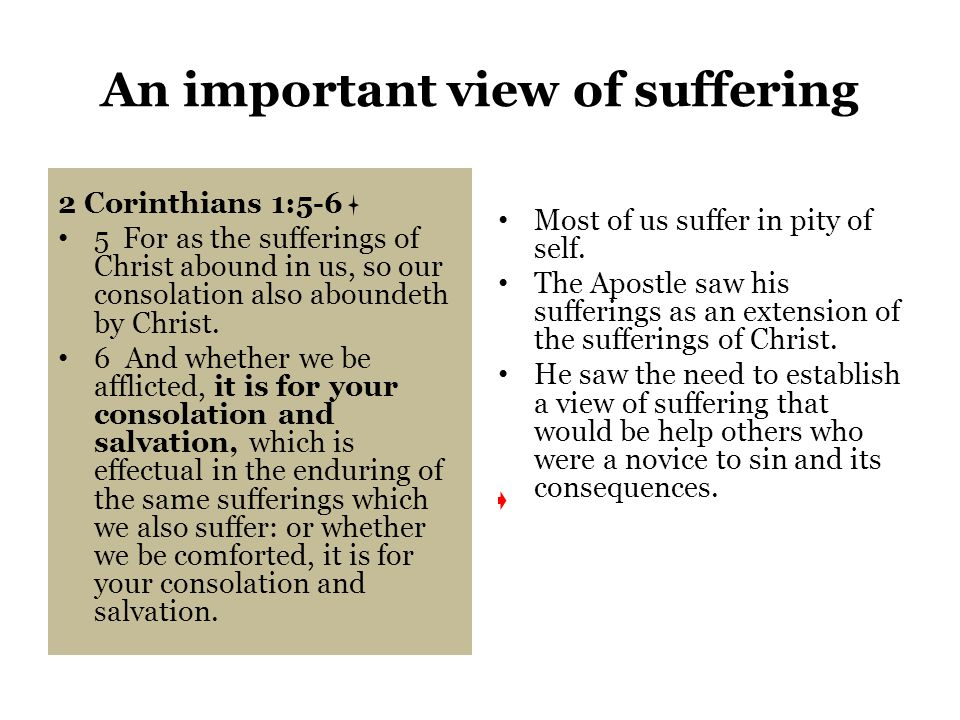 An important view of suffering 2 Corinthians 1:5-6 5 For as the sufferings of Christ abound in us, so our consolation also aboundeth by Christ.