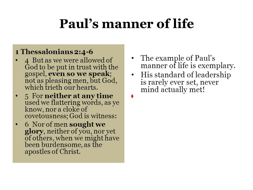 Paul's manner of life 1 Thessalonians 2:4-6 4 But as we were allowed of God to be put in trust with the gospel, even so we speak; not as pleasing men, but God, which trieth our hearts.