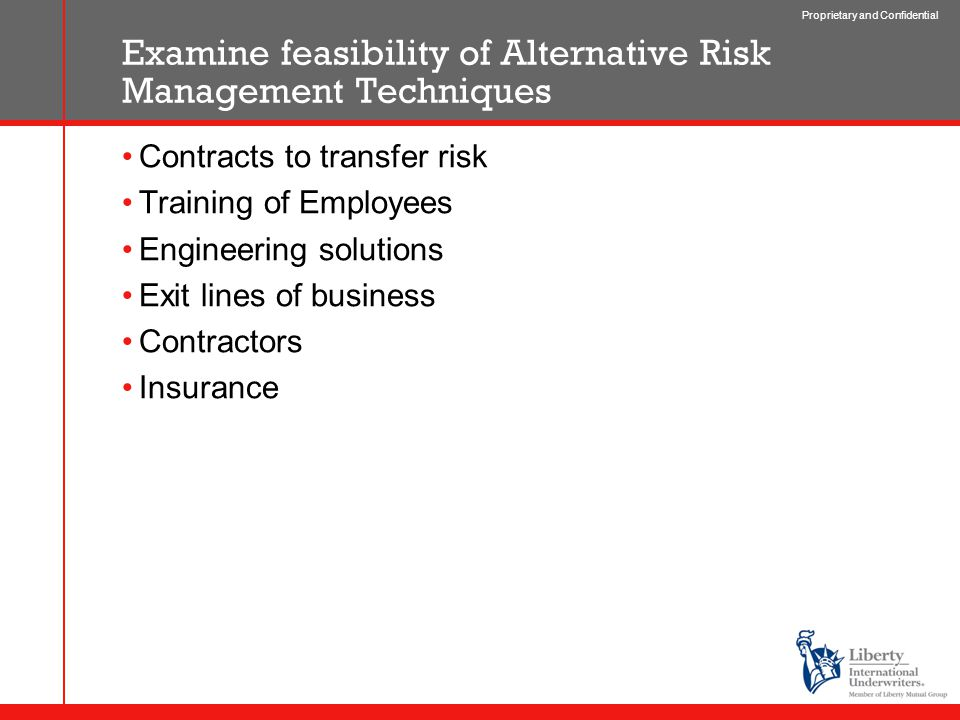Proprietary and Confidential Examine feasibility of Alternative Risk Management Techniques Contracts to transfer risk Training of Employees Engineering solutions Exit lines of business Contractors Insurance