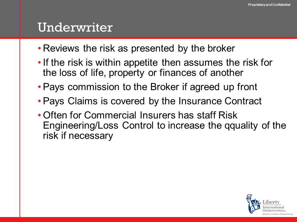 Proprietary and Confidential Underwriter Reviews the risk as presented by the broker If the risk is within appetite then assumes the risk for the loss of life, property or finances of another Pays commission to the Broker if agreed up front Pays Claims is covered by the Insurance Contract Often for Commercial Insurers has staff Risk Engineering/Loss Control to increase the qquality of the risk if necessary