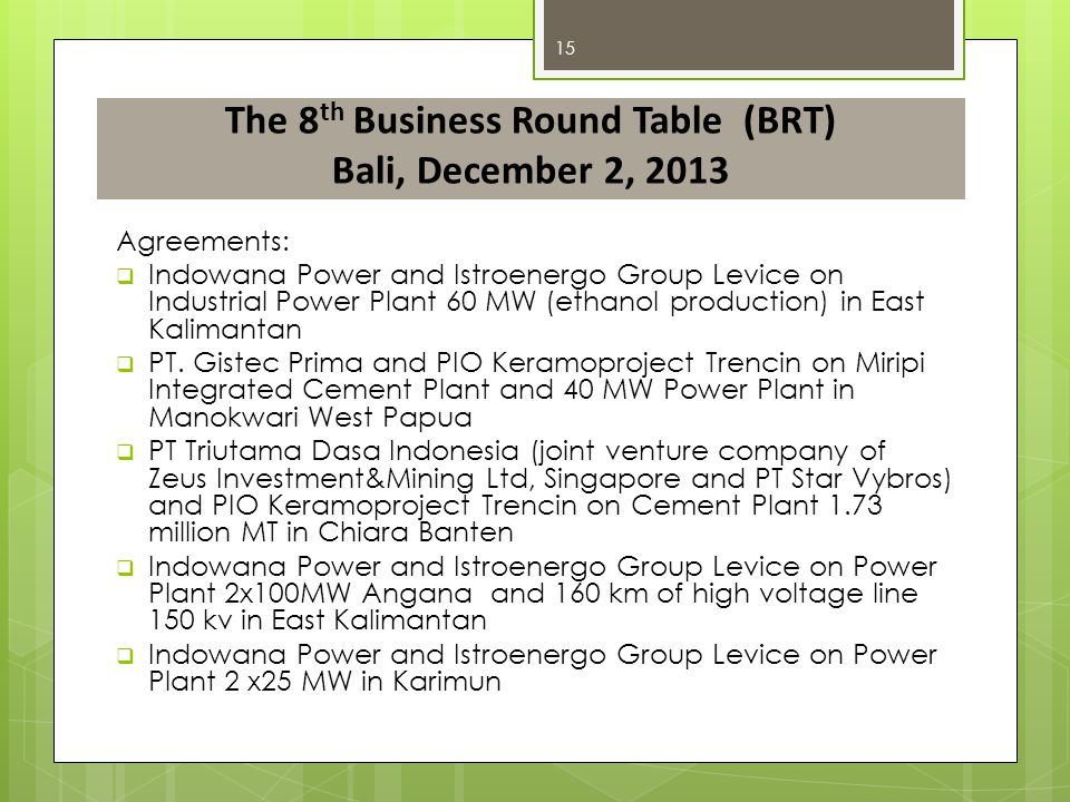 The 8 th Business Round Table (BRT) Bali, December 2, 2013 Agreements:  Indowana Power and Istroenergo Group Levice on Industrial Power Plant 60 MW (