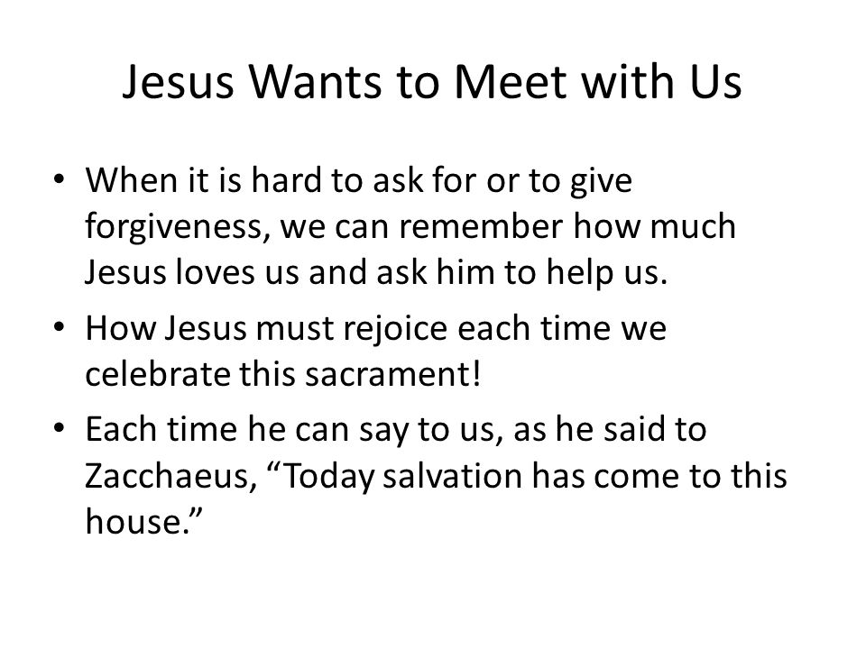 Jesus Wants to Meet with Us When it is hard to ask for or to give forgiveness, we can remember how much Jesus loves us and ask him to help us.