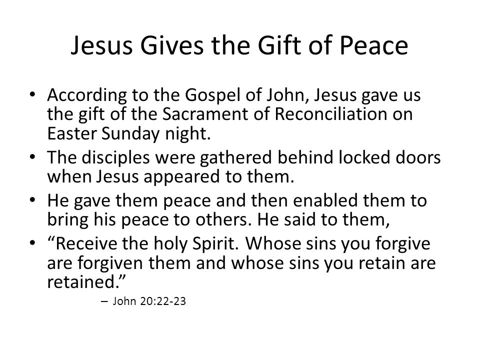 Jesus Gives the Gift of Peace According to the Gospel of John, Jesus gave us the gift of the Sacrament of Reconciliation on Easter Sunday night.